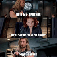 Love this! You guys hear that Taylor Swift is dating Loki? Via @allthingsdcmarvel thor taylorswift blackwidow loki tomhiddleston avengers meme epic dope sick geek geeks geeky nerd art nerds nerdy comicbooks comics comic comicbook superheroes superhero marvel marvelcomics marvelcinematicuniverse mcu marveluniverse: HES MY BROTHER  HES DATING TAYLOR SWIFT  E'S ADOPTED Love this! You guys hear that Taylor Swift is dating Loki? Via @allthingsdcmarvel thor taylorswift blackwidow loki tomhiddleston avengers meme epic dope sick geek geeks geeky nerd art nerds nerdy comicbooks comics comic comicbook superheroes superhero marvel marvelcomics marvelcinematicuniverse mcu marveluniverse
