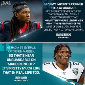It's all respect between @DeAndreHopkins and @jalenramsey. 🤝  📺: #JAXvsHOU-- Sunday at 1pm ET on CBS 📱: NFL App//Yahoo Sports App https://t.co/qSF6IZcLKl: HE'S MY FAVORITE CORNER  NFL  TO PLAY AGAINST.  HE'S THE ONLY CORNER IN THE NFL  THAT ACTUALLY FOLLOWS ME  YOU GOT TO RESPECT THAT.  NO MATTER WHERE I LINEUP HE'S  RIGHT THERE IN FRONT OF ME.  A LOT OF GUYS CLAIM THEY'RE #1  DBS, BUT NOT A LOT OF GUYS DO THAT  NFL  DEANDRE HOPKINS  KAN  ON JALEN RAMSEY  HE HAD A 99 OVERALL  RATING ON MADDEN,  SO THAT'S NEAR  UNGUARDABLE ON  MADDEN RIGHT?  IT'S PRETTY MUCH LIKE  THAT IN REAL LIFE TOO.  JALEN RAMSEY  ON DEANDRE HOPKINS It's all respect between @DeAndreHopkins and @jalenramsey. 🤝  📺: #JAXvsHOU-- Sunday at 1pm ET on CBS 📱: NFL App//Yahoo Sports App https://t.co/qSF6IZcLKl