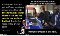 "Memes, Oppression, and Andy Borowitz: ""He's not even President  yet, and Trump has already  created at least five jobs  three for his kids, one for  his son-in-law, and one  more for that Nazi from  Breitbart. America just  keeps getting greater  t  again!""  Andy Borowitz  AND HERE WE HAVE THAT NAZI FROM THE  ORGANIZATION THAT WAS FOUNDED BYAJEW  WORKINGWTHL ""OPPRESSING HIS BLACK FRIENDS. ~B.H."