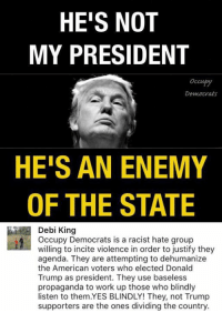 -da: HE'S NOT  MY PRESIDENT  Occu  Democrats  HE'S AN ENEMY  OF THE STATE  Debi King  Occupy Democrats is a racist hate group  willing to violence in order to justify they  agenda. They are attempting to dehumanize  the American voters who elected Donald  Trump as president. They use baseless  propaganda to work up those who blindly  listen to them.YES BLINDLY! They, not Trump  supporters are the ones dividing the country. -da