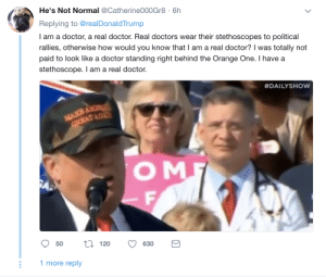 Fremulon: He's Not Normal @Catherine000Gr8 6h  Replying to @realDonaldTrump  I am a doctor, a real doctor. Real doctors wear their stethoscopes to political  rallies, otherwise how would you know that I am a real doctor? was totally not  paid to look like a doctor standing right behind the Orange One. I have a  stethoscope. I am a real doctor.  #DAILYSHow  O M  120 630B  50  ti120 630  1 more reply Fremulon
