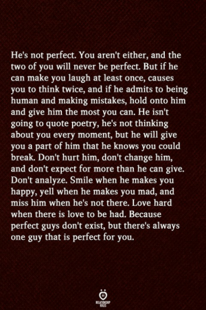 Not Perfect: He's not perfect. You aren't either, and the  two of you will never be perfect. But if he  can make you laugh at least once, causes  you to think twice, and if he admits to being  human and making mistakes, hold onto him  and give him the most you can. He isn't  going to quote poetry, he's not thinking  about you every moment, but he will give  you a part of him that he knows you could  break. Don't hurt him, don't change him,  and don't expect for more than he can give.  Don't analyze. Smile when he makes you  happy, yell when he makes you mad, and  miss him when he's not there. Love hard  when there is love to be had. Because  perfect guys don't exist, but there's always  one guy that is perfect for you.