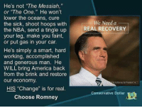 """America, Nba, and Conservative: He's not """"The Messiah,  or """"The One. He won't  lower the oceans, cure  the sick, shoot hoops with  the NBA, send a tingle up  your leg, make you faint,  or put gas in your car  We Need a  REAL RECOVERY  He's simply a smart, hard  working, accomplished  and generous man. He  WILL bring America back  from the brink and restore  our economy.  HIS """"Change"""" is for real.  Choose Romney  Conservative Dollar  E塾"""