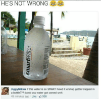 Water, please...: HE'S NOT WRONG  er  0%  JiggyNikku if this water is so SMART howd it end up gettin trapped in  a bottle??? dumb ass water got owned smh  49 minutes ago . Like 958 Water, please...