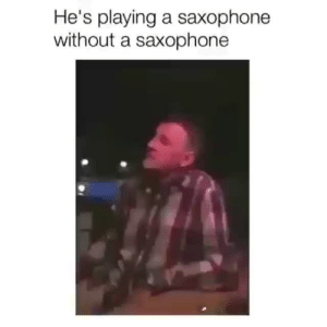 angelbabyspice:  grlcurves: i can't stop watching this i'm … what the fuck : He's playing a saxophone  without a saxophone angelbabyspice:  grlcurves: i can't stop watching this i'm … what the fuck
