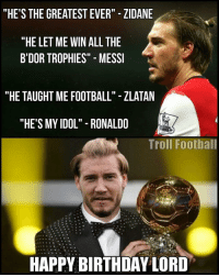 "Lord Bendtner 😂😂😂 Follow @instatroll.soccer (me) for more ✅: ""HE'S THE GREATEST EVER"" ZIDANE  ""HE LET ME WIN ALL THE  B'DOR TROPHIES"" MESSI  ""HE TAUGHT ME FOOTBALL"" ZLATAN  ""HE'S MY IDOL"" RONALDO  Troll Football  HAPPY BIRTHDAY LORD Lord Bendtner 😂😂😂 Follow @instatroll.soccer (me) for more ✅"