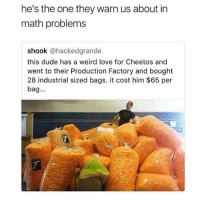 Cheetos, Dude, and Love: he's the one they warn us about in  math problems  shook @hackedgrande  this dude has a weird love for Cheetos and  went to their Production Factory and bought  28 industrial sized bags. it cost him $65 per  bag... wait but like if those were hot cheetos i'd be fricken down