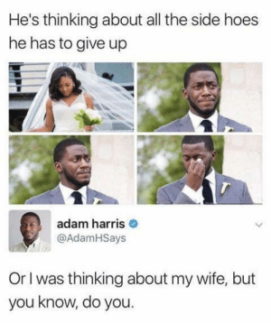 Good Guy Adam: He's thinking about all the side hoes  he has to give up  adam harris  @AdamHSays  Or I was thinking about my wife, but  you know, do you. Good Guy Adam