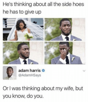 give up: He's thinking about all the side hoes  he has to give up  adam harris O  @AdamHSays  Or I was thinking about my wife, but  you know, do you.