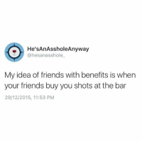 Then we go home and lesbian spoon: He'sAnAssholeAnyway  @hesan asshole  My idea of friends with benefits is when  your friends buy you shots at the bar  29/12/2015, 11:53 PM Then we go home and lesbian spoon