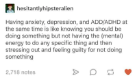 advice-animal:  I'm so tired of being tired all of the time  Legit : hesitantlyhipsteralien  Having anxiety, depression, and ADD/ADHD at  the same time is like knowing you should be  doing something but not having the (mental)  energy to do any specific thing and then  stressing out and feeling guilty for not doing  something  2,718 notes advice-animal:  I'm so tired of being tired all of the time  Legit