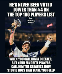 GOAT 🐐🐸☕: HESNEVER BEEN VOTED  LOWER THAN #4 ON  THE TOP 100 PLAYERSLIST  PRO  PATRIOTS  MEMES  WHEN YOU CALL HIM A CHEATER.  BUT YOUR FAVORITE PLAYERS  CALL HIM THEGREATEST HOW  STUPID DOES THAT MAKE YOU FEEL? GOAT 🐐🐸☕
