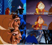 Beauty and the Beast: Het he  goA You what? How could you do that?  ha  Yes, but... why?  Because  ove her. Beauty and the Beast