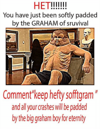 het: HET  You have just been softly padded  by the GRAHAM of sruvival  Comment keep hefty softgram  and all your crashes will be padded  by the biggraham boy foreternity