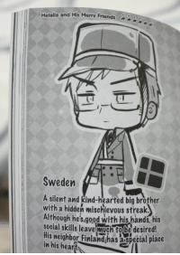 guizhou:  HOW CAN YOU NOT LOVE APH SWEDEN : Hetalia and His Merry Friends2  Sweden  A silent and kind-hearted big brother  with a hidden mischievous streak.  Although he's.aood with his hands, his  social skills leave much fobe desired!  His neighbor Finlandhas aspecial place  in his hearth guizhou:  HOW CAN YOU NOT LOVE APH SWEDEN