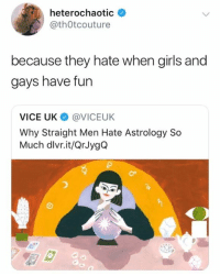 Girls, Memes, and Astrology: heterochaotic  @thOtcouture  because they hate when girls and  gays have fun  VICE UK @VICEUK  Why Straight Men Hate Astrology So  Much dlvr.it/QrJygQ the tea was served