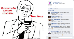Ass, Life, and Meme: Heterosexual Pride  Like This Page 3 November  Like Comment Share  HomosexualityX  233 people like this  35 shares  CANNOT  create life.  Kerstin Hansen My mom and I were talking  about this today!  3 November at 17:03 Like  True Sto  ry  Rae Davenport very true!!!  3 November at 17:57 Like  Paul Van Broekhoven Yes Absolutely, Very  true!!  3 November at 18:35 Like  Matthew Paul it also cannot be told the truth  İ 3 November at 23:03 . Like .  Heterosexual Pride Except you Beth you are  born through somebocy ass since you support it  4 November at 22:48 Like  Heterosexual Pride And your words come out  your ass too since sperm and egg come from  male and female. Bye silly persons with low IQ are  not allowed on this page  4 Novemher at 22:50 Like  Write a comment...  erose al Pride Facebo punchers:  iM LAuGHING SO HARD HELP ME THIS PAGE EXISTS AND THEY'REuSING MEMES AND THEY'REuSING THE TRuE STORY MEME WHICH IS OF NEIL PATRICK HARRIS WHO IS GAY