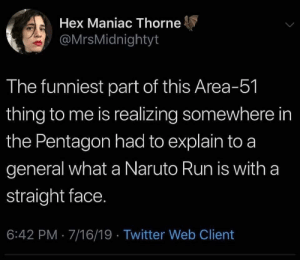 Can you imagine the conversation?: Hex Maniac Thorne  @MrsMidnightyt  The funniest part of this Area-51  thing to me is realizing somewhere in  the Pentagon had to explain to a  general what a Naruto Run is with a  straight face.  6:42 PM 7/16/19 Twitter Web Client Can you imagine the conversation?