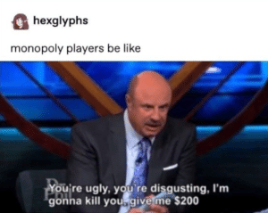 Monopoly has ruined some relationships for me: hexglyphs  monopoly players be like  You're ugly, you re disgusting, I'm  gonna kill yougive me $200 Monopoly has ruined some relationships for me