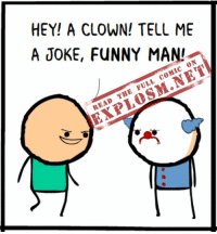 Do YOU know any funny jokes? Tell them to us in the comments and then read the rest of today's comic here: http://explosm.net/comics/4562/: HEY! A CLOWN! TELL ME  A JOKE, FUNNY MANI  ON  COMIC FULL THE READ Do YOU know any funny jokes? Tell them to us in the comments and then read the rest of today's comic here: http://explosm.net/comics/4562/