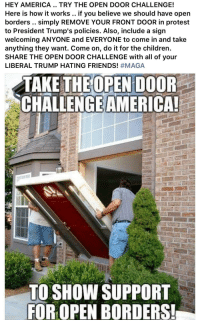 America, Children, and Friends: HEY AMERICA.. TRY THE OPEN DOOR CHALLENGE!  Here is how it works.. if you believe we should have open  borders .. simply REMOVE YOUR FRONT DOOR in protest  to President Trump's policies. Also, include a sign  welcoming ANYONE and EVERYONE to come in and take  anything they want. Come on, do it for the children  SHARE THE OPEN DOOR CHALLENGE with all of your  LIBERAL TRUMP HATING FRIENDS! #MAGA  CHALLENGEAMERICA!  TO SHOW SUPPORT  FOR OPEN BORDERS!