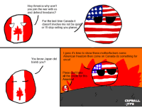 Flashback to my first comic about WWII. -JTF2: Hey America why won't  you join the war with us  and defend freedoms?  For the last time Canada it  doesn't involve me not be quie  or I'll stop selling you planes  l gess it's time to show these motherfuckers some  American freedom then come on Canada do something for  You know Japan did  oncel  bomb you?  Plese don't take  all the credit for this  erl  CAT BALL  JTFa Flashback to my first comic about WWII. -JTF2