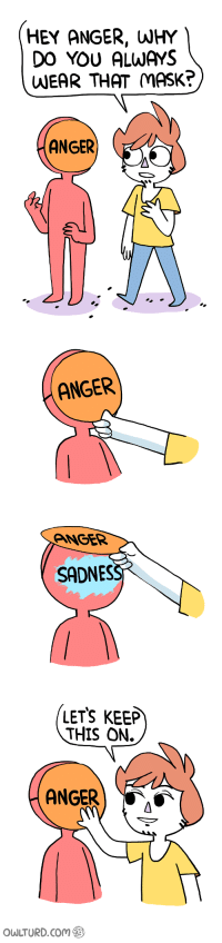 Mask, Im 14 & This Is Deep, and Comming: HEY ANGER, WHY  DO YOU ALWAYS  WEAR THAT MASK?  ANGER  ANGER  ANGER  SADNES  LETS KEEP  THIS ON.  ANGER  AS  owLTURD com Anger