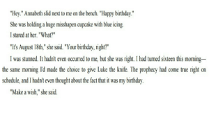 """demidorks:  Say this with me … Happy birthday, seaweed brain!: """"Hey."""" Annabeth slid next to me on the bench. """"Happy birthday.""""  She was holding a huge misshapen cupcake with blue icing  I stared at her. """"What?""""  """"It's August 18th,"""" she said. """"Your birthday, right""""  I was stunned. It hadn't even occurred to me, but she was right. I had turned sixteen this morning  the same morning Id made the choice to give Luke the knife. The prophecy had come true right on  schedule, and I had't even thought about the fact that it was my birthday  """"Make a wish,"""" she said. demidorks:  Say this with me … Happy birthday, seaweed brain!"""