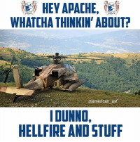 Memes, American, and Stuff: HEY  APACHE,  i  WHATCHA THINKIN' ABOUT?  @american asf  IDUNNO,  HELLFIRE AND STUFF Just Apache things.