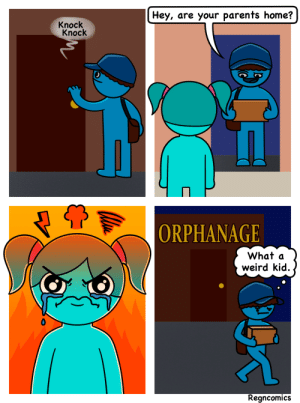 Parents [OC]: Hey, are your parents home?  Knock  Knock  ORPHANAGE  What a  weird kid.  Regncomics Parents [OC]