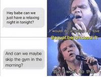 Gym, Love, and Memes: Hey babe can we  just have a relaxing  night in tonight?  l would do anythina for love  @squat.bench deadlift  squat benccesdl  And can we maybe  skip the gym in the  morning?  But wonit do that 😂💦💦 @squat.bench.deadlift @powerliftingmotivation powerliftingmotivation