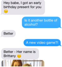 Lmaoooooo wait until you see what he replied BACK - http://bit.ly/SexyAssPICS: Hey babe, I got an early  birthday present for you  Is it another bottle of  alcohol?  Better  A new video game?!  Better Her name IS  Brittany Lmaoooooo wait until you see what he replied BACK - http://bit.ly/SexyAssPICS