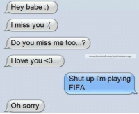 [ Credit to Edgar Lombera ]: Hey babe  I miss you  Do you miss me too  www.Facebook.com/epic  I love you <3  Shut up I'm playing  FIFA  Oh sorry [ Credit to Edgar Lombera ]