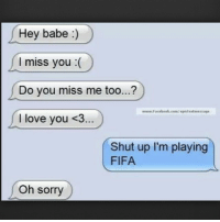 😂😂😂: Hey babe  I miss you  Do you miss me too...?  I love you <3  Shut up I'm playing  FIFA.  Oh sorry 😂😂😂