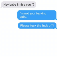 Fucking, Relationships, and Texting: Hey babe I miss you '(  I'm not your fucking  babe.  Please fuck the fuck off!! Fuck the fuck off!!!