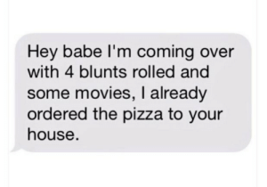 Blunts, Movies, and Pizza: Hey babe I'm coming over  with 4 blunts rolled and  some movies, I already  ordered the pizza to your  house