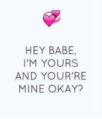 Hey Babe: HEY BABE  I'M YOURS  AND YOUR RE  MINE OKAY?