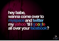 Hey Babe: hey babe,  wanna come over to  myspace and twitter  my yahoo 'til I google  all over your facebook?
