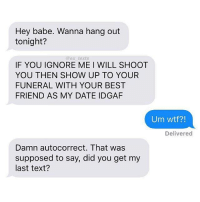 Autocorrect, Memes, and Idgaf: Hey babe. Wanna hang out  tonight?  @ex texts  IF YOU IGNORE ME I WILL SHOOT  YOU THEN SHOW UP TO YOUR  FUNERAL WITH YOUR BEST  FRIEND AS MY DATE IDGAF  Um wtf?!  Delivered  Damn autocorrect. That was  supposed to say, did you get my  last text? haha might be guilty of doing this.