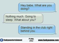 Hey Babe: Hey babe, What are you  doing?  Nothing much. Going to  sleep. What about you?  Standing in the club right  behind you.  lfunkyouentertainment  FUNK  www.funk  you