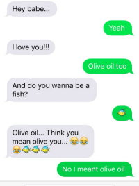 Me irl: Hey babe  Yeah  I love you!!!  Olive oil too  And do you wanna be a  fish?  Olive oil... Think you  mean olive you  No I meant olive oil Me irl
