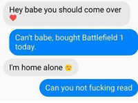 Hey Babes: Hey babe you should come over  Can't babe, bought Battlefield 1  today.  I'm home alone  Can you not fucking read
