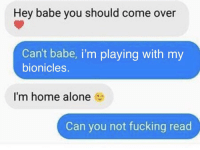 Being Alone, Come Over, and Fucking: Hey babe you should come over  Can't babe, i'm playing with my  bionicles.  I'm home alone  Can you not fucking read