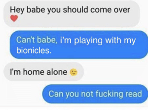 Being Alone, Come Over, and Dank: Hey babe you should come over  Can't babe, i'm playing with my  bionicles.  I'm home alone  Can you not fucking read now that's a man with a big pp by Nut1782 MORE MEMES