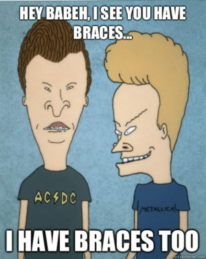 Hey babeh, I see you have braces... I have braces too - Beavis and ...: HEY BABEH, ISEE YOU HAVE  BRACES  AC&DC  METALLICAL  IHAVE BRACES TOO  quickmeme.com Hey babeh, I see you have braces... I have braces too - Beavis and ...