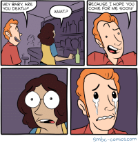 HEY BABI, ARE  YOU DEATH?  BECAUSE I HOPE YOU  COME FOR ME SOON/  WHAT  0  C7  Smbc-comics.com I think this might work well as a pickup line.
