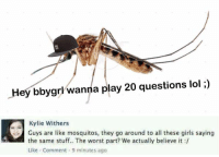 crying: Hey bby grl wanna play 20 questions lol i)   Kylie Withers  Guys are like mosquitos, they go around to all these girls saying  the same stuff.. The worst part? we actually believe it :/  Like , Comment , 9 minutes ago crying