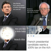 Anaconda, Dude, and Socialism: Hey Bernie,  how many layers  of leftist ideologies  are you on?  Maybe at  democratic socialism  right now my dude  You are like  a little baby  0:00  Watch this  French presidential  candidate wants a  100% tax on the rich <p>not real 🅱ociali🅱m</p>