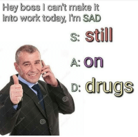 Drugs, Work, and Today: Hey boss I cant make it  into work today, Im SAD  s: Still  A: On  o: drugs Not gonna make it