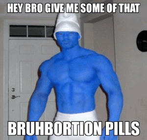 Papa smurf bruh 😳🙈🙊😳🎂: HEY BRO GIVE ME SOME OF THAT  BRUHBORTION PILLS Papa smurf bruh 😳🙈🙊😳🎂